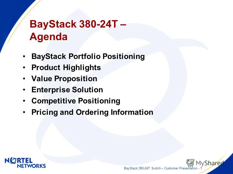 BayStack 380-24T Switch – Customer Presentation - 1 BayStack 380-24T – Agenda BayStack Portfolio Positioning Product Highlights Value Proposition Enterprise Solution Competitive Positioning Pricing and Ordering Information