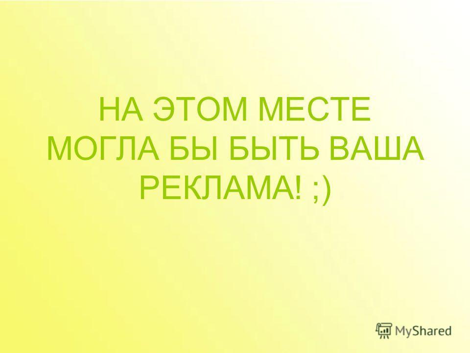 НА ЭТОМ МЕСТЕ МОГЛА БЫ БЫТЬ ВАША РЕКЛАМА! ;)