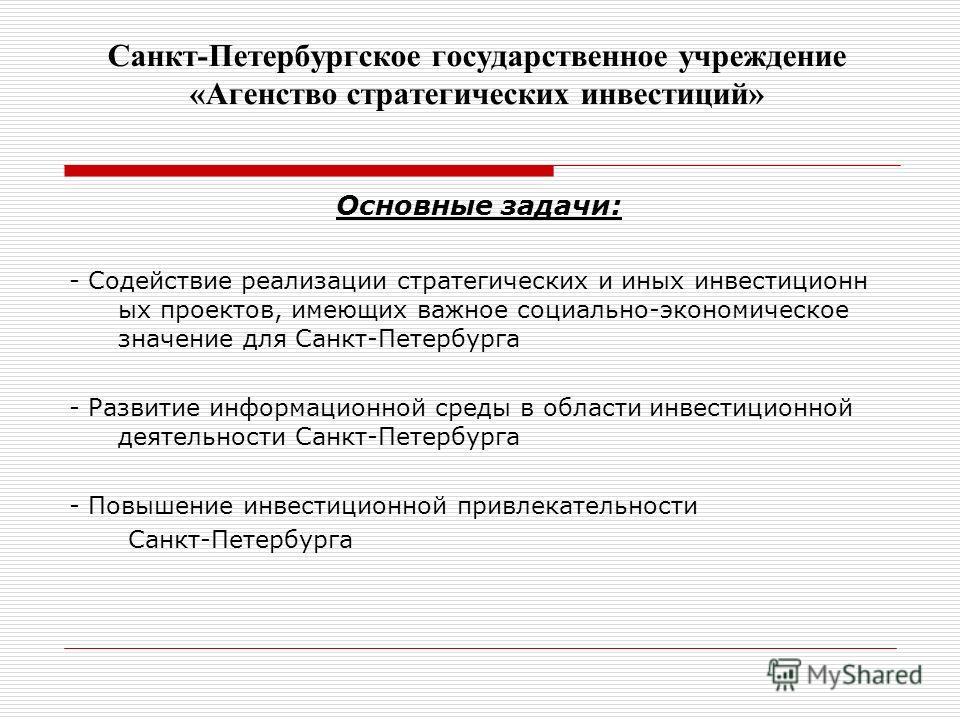 Санкт-Петербургское государственное учреждение «Агенство стратегических инвестиций» Основные задачи: - Содействие реализации стратегических и иных инвестиционных проектов, имеющих важное социально-экономическое значение для Санкт-Петербурга - Развити