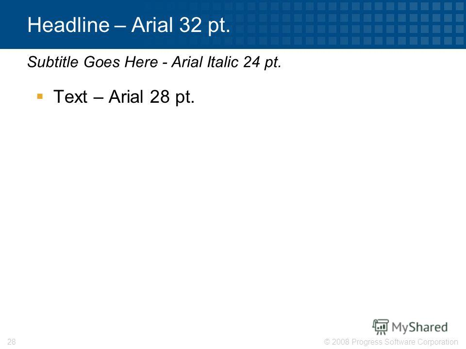 © 2008 Progress Software Corporation28 Headline – Arial 32 pt. Text – Arial 28 pt. Subtitle Goes Here - Arial Italic 24 pt.