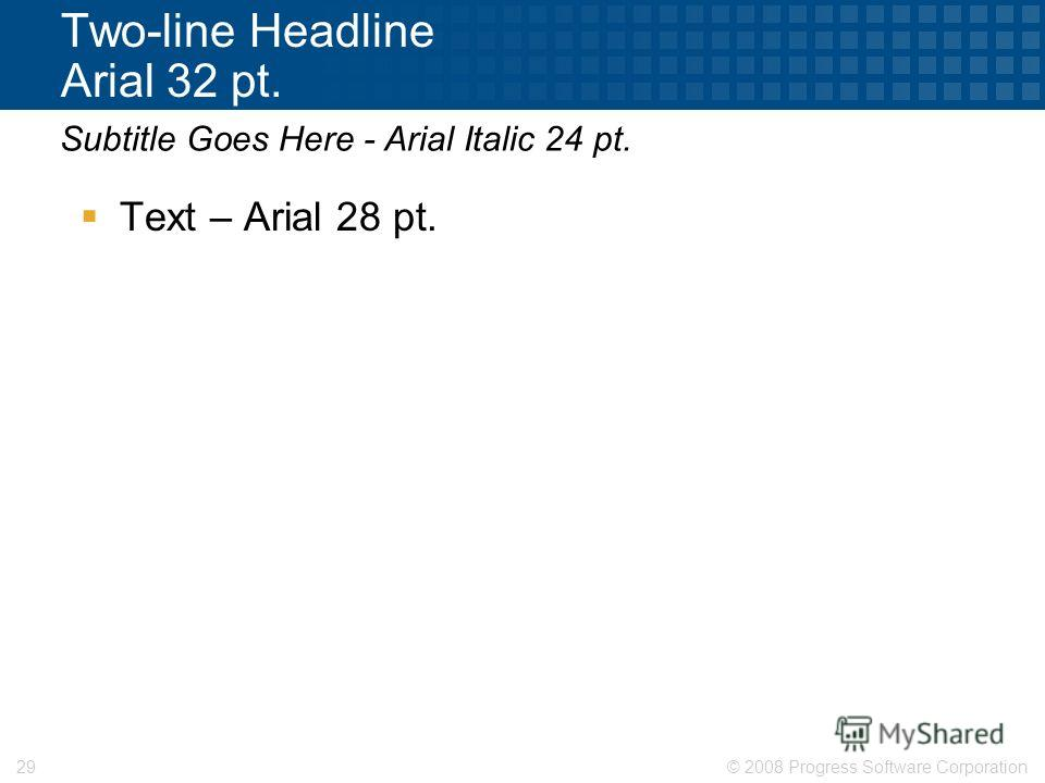 © 2008 Progress Software Corporation29 Two-line Headline Arial 32 pt. Text – Arial 28 pt. Subtitle Goes Here - Arial Italic 24 pt.
