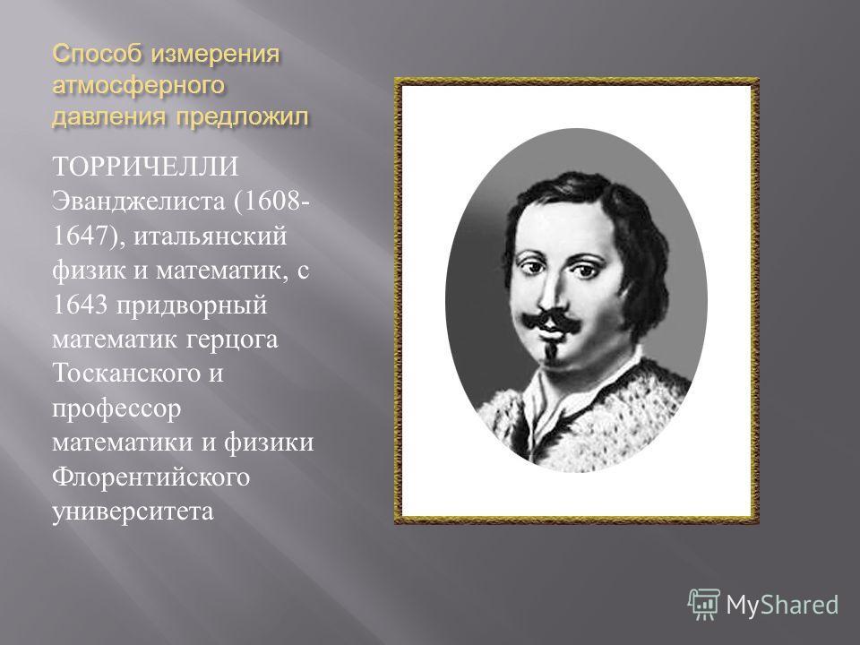 Способ измерения атмосферного давления предложил ТОРРИЧЕЛЛИ Эванджелиста (1608- 1647), итальянский физик и математик, с 1643 придворный математик герцога Тосканского и профессор математики и физики Флорентийского университета