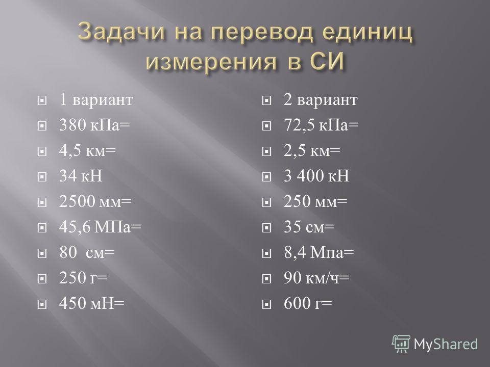 1 вариант 380 к Па = 4,5 км = 34 кН 2500 мм = 45,6 МПа = 80 см = 250 г = 450 мН = 2 вариант 72,5 к Па = 2,5 км = 3 400 кН 250 мм = 35 см = 8,4 Мпа = 90 км / ч = 600 г =