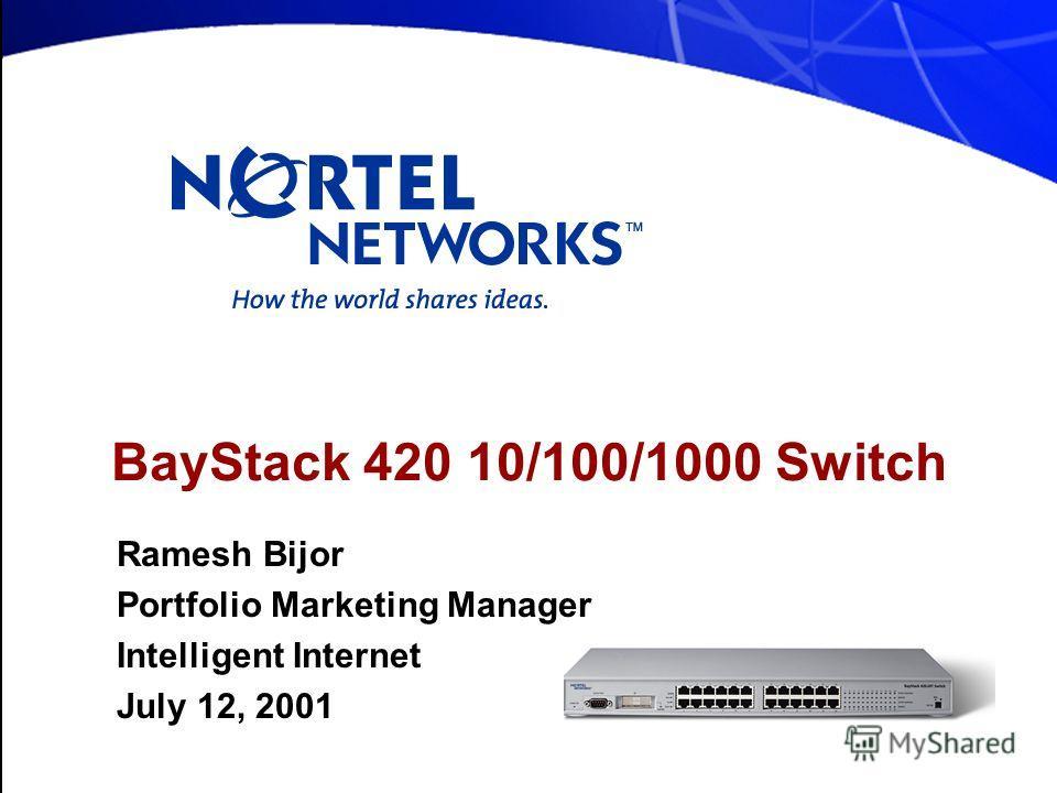 BayStack 420 10/100/1000 Switch Ramesh Bijor Portfolio Marketing Manager Intelligent Internet July 12, 2001