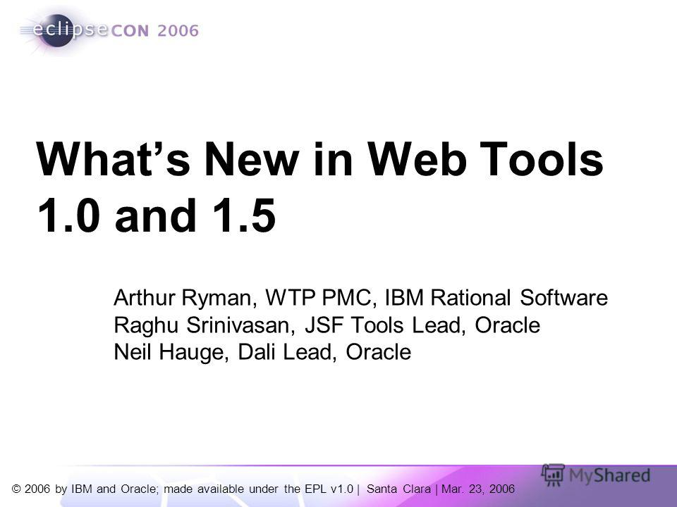 © 2006 by IBM and Oracle; made available under the EPL v1.0 | Santa Clara | Mar. 23, 2006 Arthur Ryman, WTP PMC, IBM Rational Software Raghu Srinivasan, JSF Tools Lead, Oracle Neil Hauge, Dali Lead, Oracle Whats New in Web Tools 1.0 and 1.5