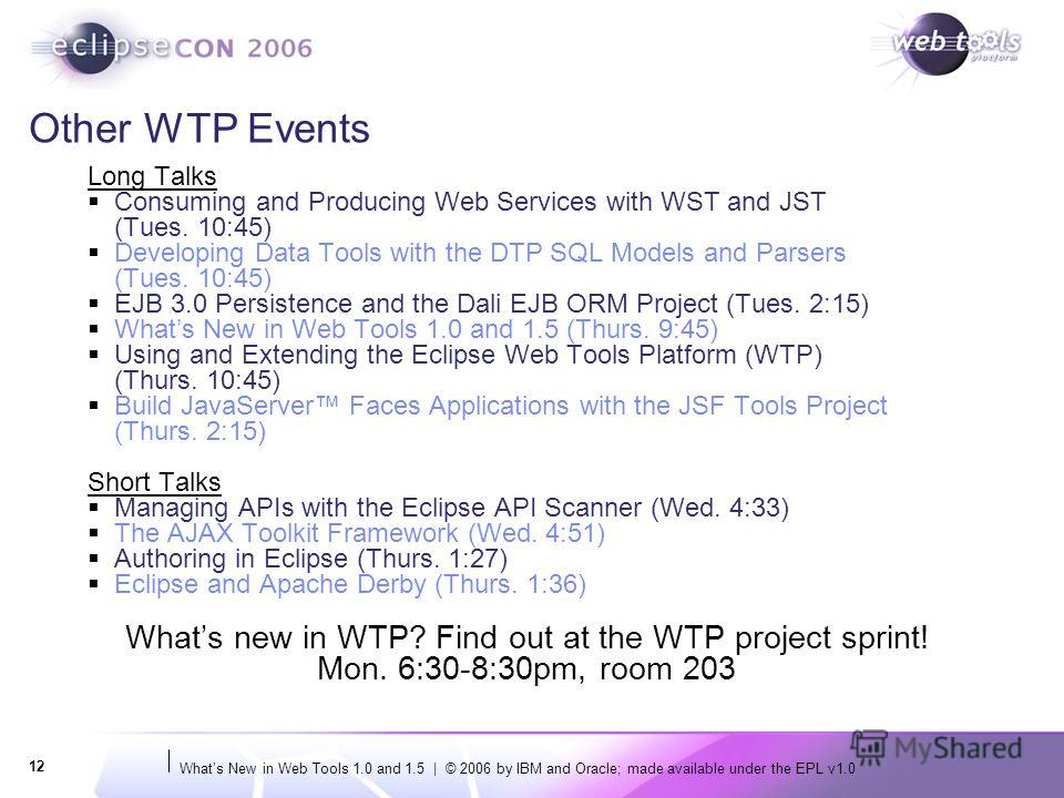 Whats New in Web Tools 1.0 and 1.5 | © 2006 by IBM and Oracle; made available under the EPL v1.0 12 Other WTP Events Long Talks Consuming and Producing Web Services with WST and JST (Tues. 10:45) Developing Data Tools with the DTP SQL Models and Pars