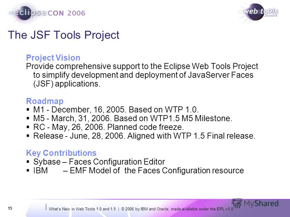Whats New in Web Tools 1.0 and 1.5 | © 2006 by IBM and Oracle; made available under the EPL v1.0 15 The JSF Tools Project Project Vision Provide comprehensive support to the Eclipse Web Tools Project to simplify development and deployment of JavaServ