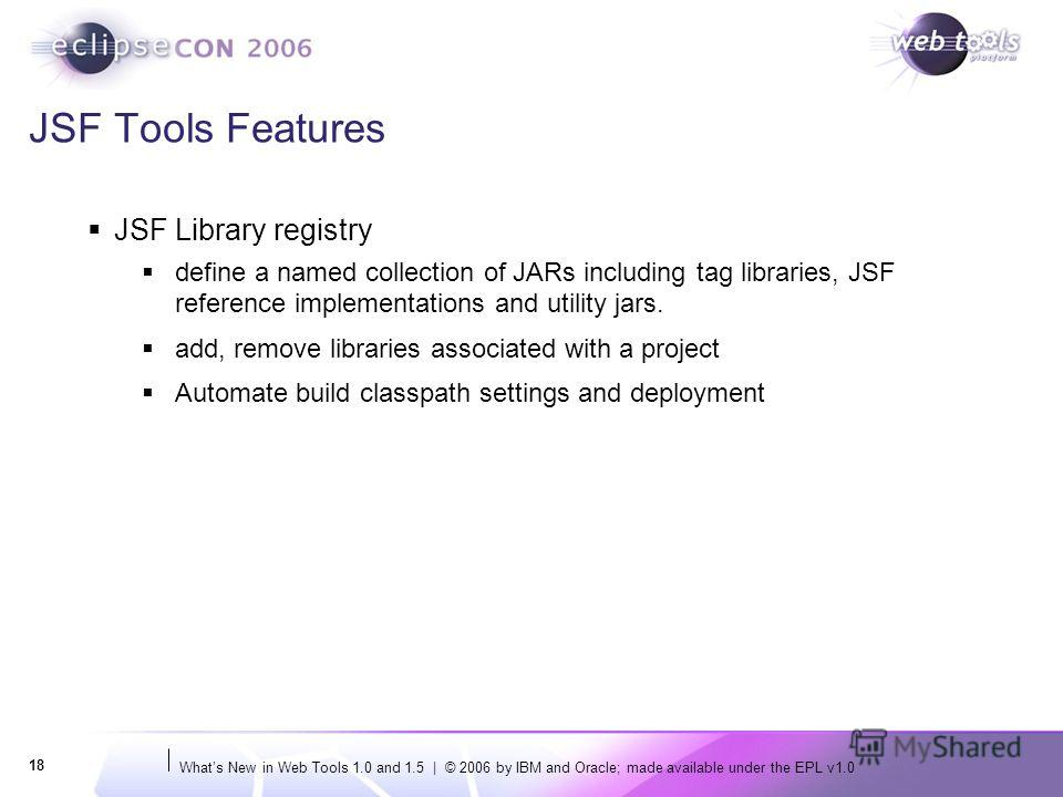 Whats New in Web Tools 1.0 and 1.5 | © 2006 by IBM and Oracle; made available under the EPL v1.0 18 JSF Tools Features JSF Library registry define a named collection of JARs including tag libraries, JSF reference implementations and utility jars. add