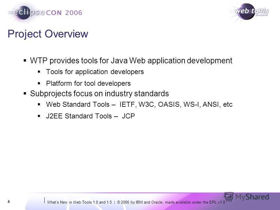 Whats New in Web Tools 1.0 and 1.5 | © 2006 by IBM and Oracle; made available under the EPL v1.0 4 Project Overview WTP provides tools for Java Web application development Tools for application developers Platform for tool developers Subprojects focu