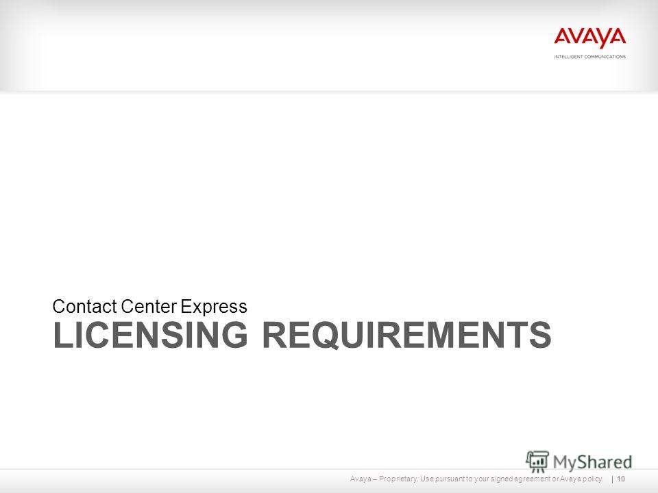 Avaya – Proprietary. Use pursuant to your signed agreement or Avaya policy. LICENSING REQUIREMENTS Contact Center Express 10