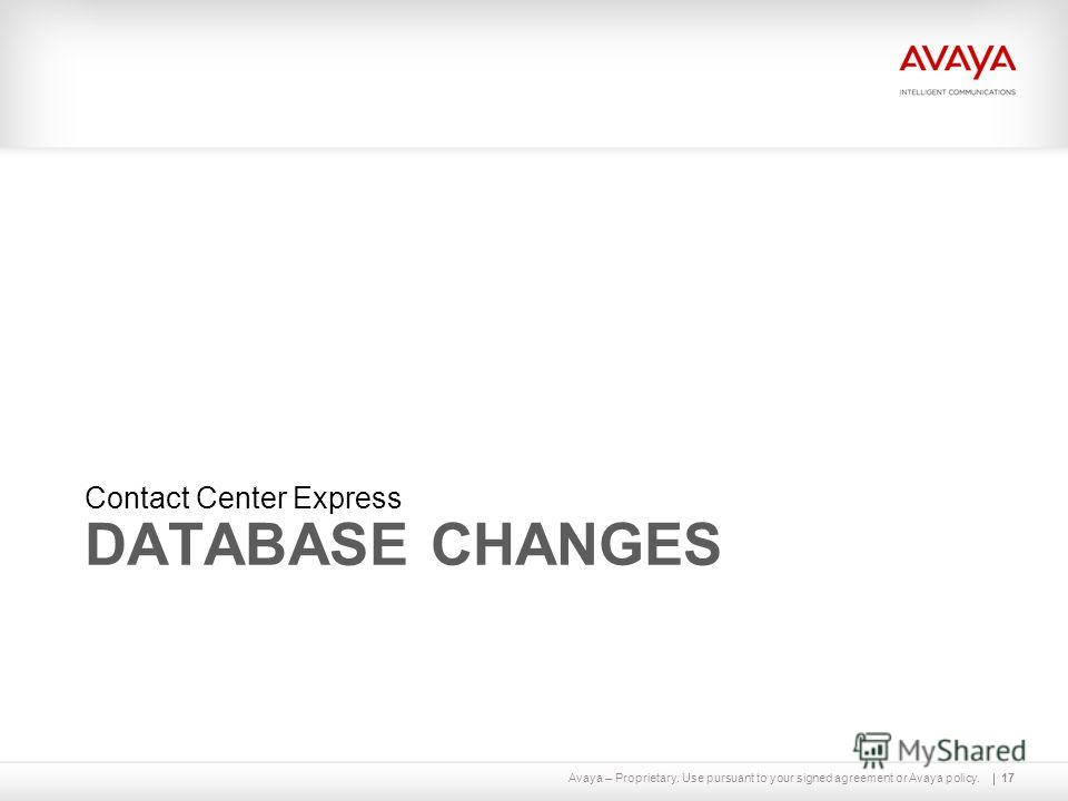 Avaya – Proprietary. Use pursuant to your signed agreement or Avaya policy. DATABASE CHANGES Contact Center Express 17