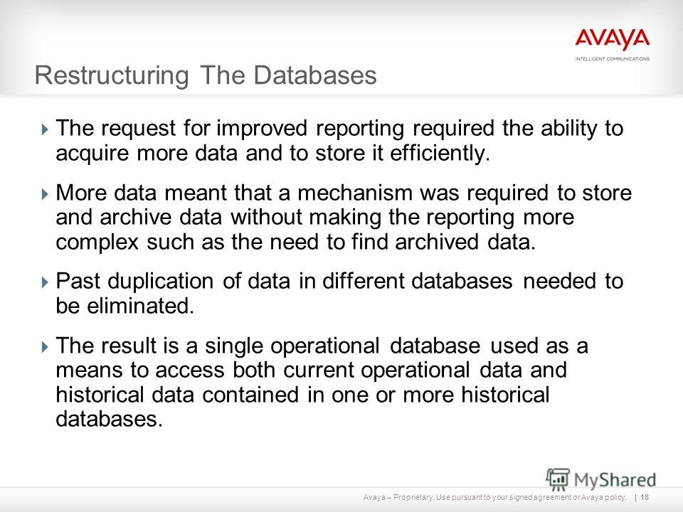 Avaya – Proprietary. Use pursuant to your signed agreement or Avaya policy. Restructuring The Databases The request for improved reporting required the ability to acquire more data and to store it efficiently. More data meant that a mechanism was req