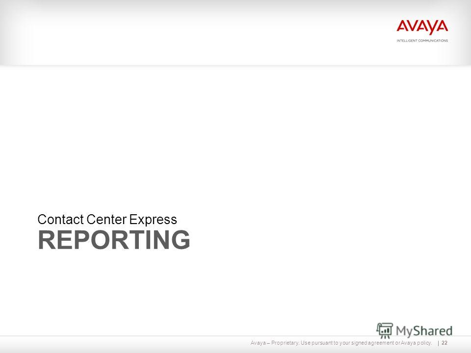 Avaya – Proprietary. Use pursuant to your signed agreement or Avaya policy. REPORTING Contact Center Express 22