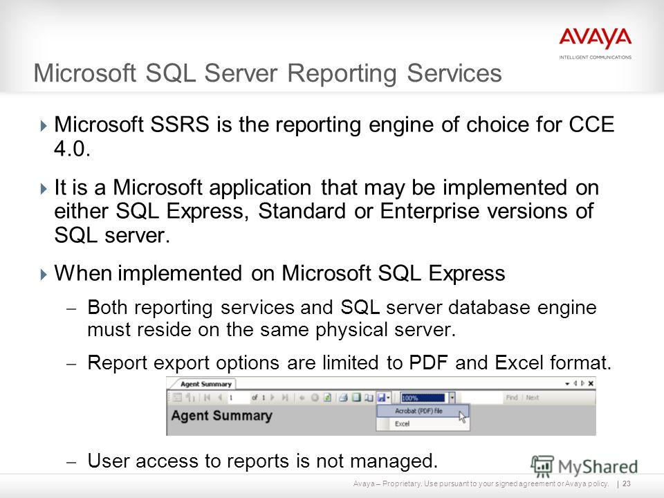 Avaya – Proprietary. Use pursuant to your signed agreement or Avaya policy. Microsoft SQL Server Reporting Services Microsoft SSRS is the reporting engine of choice for CCE 4.0. It is a Microsoft application that may be implemented on either SQL Expr