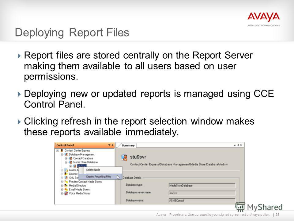 Avaya – Proprietary. Use pursuant to your signed agreement or Avaya policy. Deploying Report Files Report files are stored centrally on the Report Server making them available to all users based on user permissions. Deploying new or updated reports i