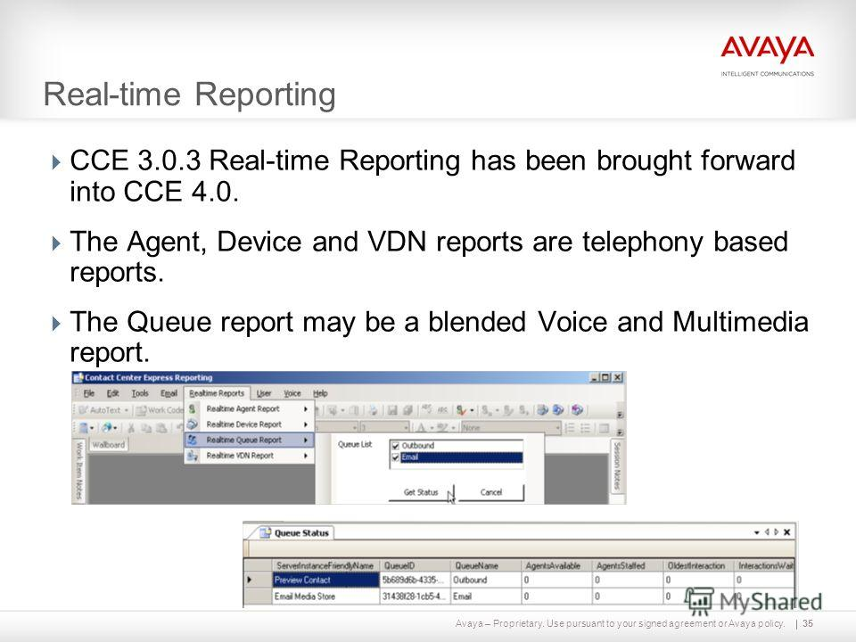 Avaya – Proprietary. Use pursuant to your signed agreement or Avaya policy. Real-time Reporting CCE 3.0.3 Real-time Reporting has been brought forward into CCE 4.0. The Agent, Device and VDN reports are telephony based reports. The Queue report may b