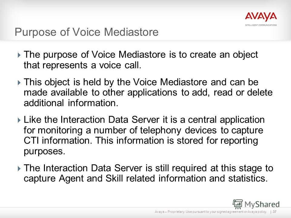 Avaya – Proprietary. Use pursuant to your signed agreement or Avaya policy. Purpose of Voice Mediastore The purpose of Voice Mediastore is to create an object that represents a voice call. This object is held by the Voice Mediastore and can be made a