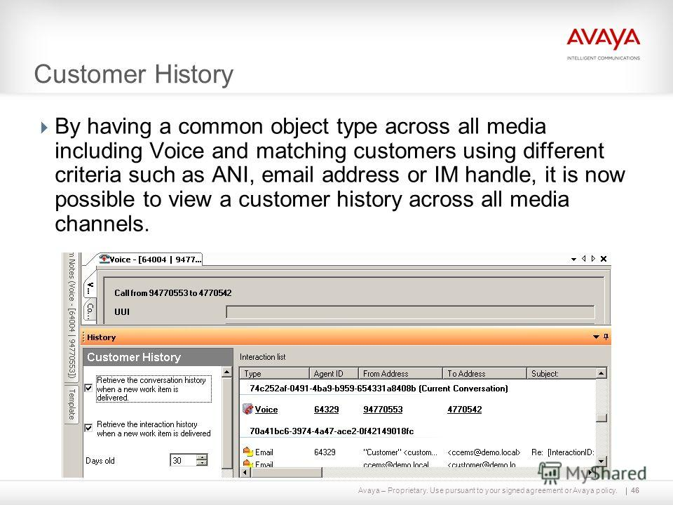 Avaya – Proprietary. Use pursuant to your signed agreement or Avaya policy. Customer History 46 By having a common object type across all media including Voice and matching customers using different criteria such as ANI, email address or IM handle, i