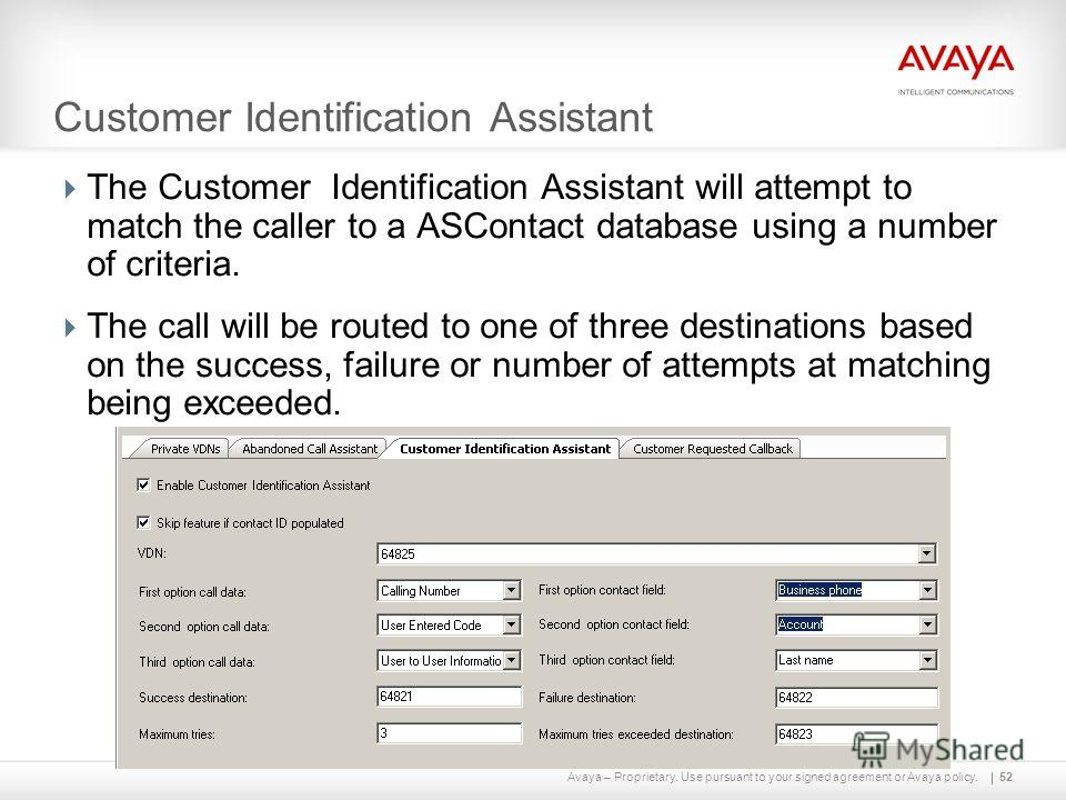 Avaya – Proprietary. Use pursuant to your signed agreement or Avaya policy. Customer Identification Assistant The Customer Identification Assistant will attempt to match the caller to a ASContact database using a number of criteria. The call will be