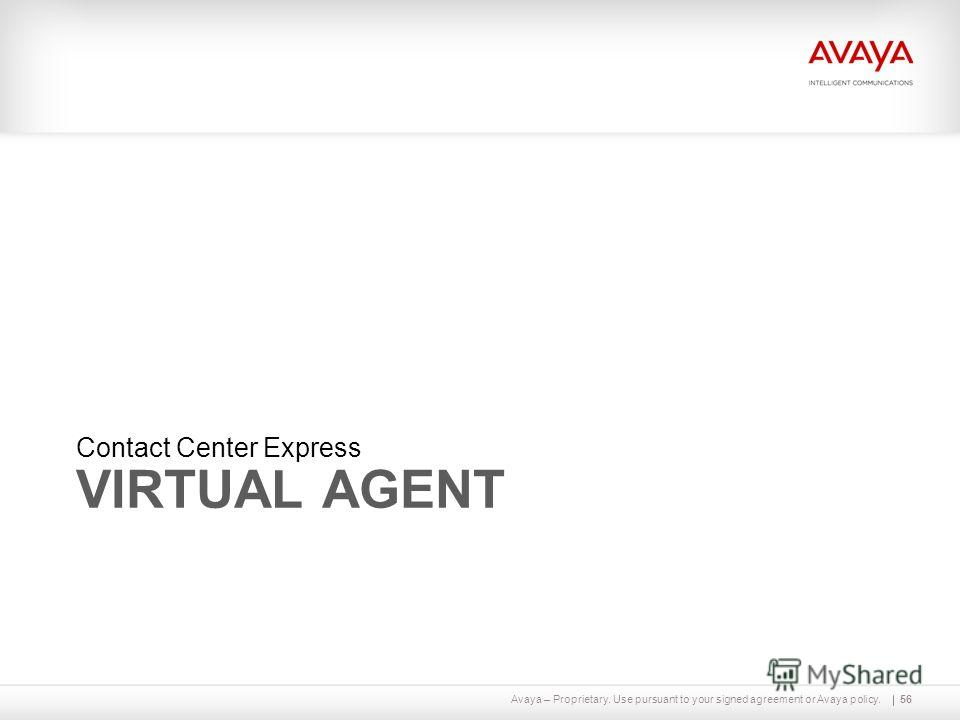 Avaya – Proprietary. Use pursuant to your signed agreement or Avaya policy. VIRTUAL AGENT Contact Center Express 56