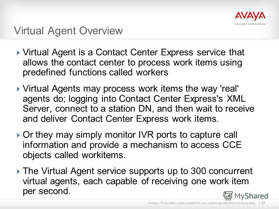 Avaya – Proprietary. Use pursuant to your signed agreement or Avaya policy. Virtual Agent Overview Virtual Agent is a Contact Center Express service that allows the contact center to process work items using predefined functions called workers Virtua