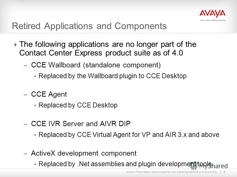 Avaya – Proprietary. Use pursuant to your signed agreement or Avaya policy. Retired Applications and Components The following applications are no longer part of the Contact Center Express product suite as of 4.0 – CCE Wallboard (standalone component)