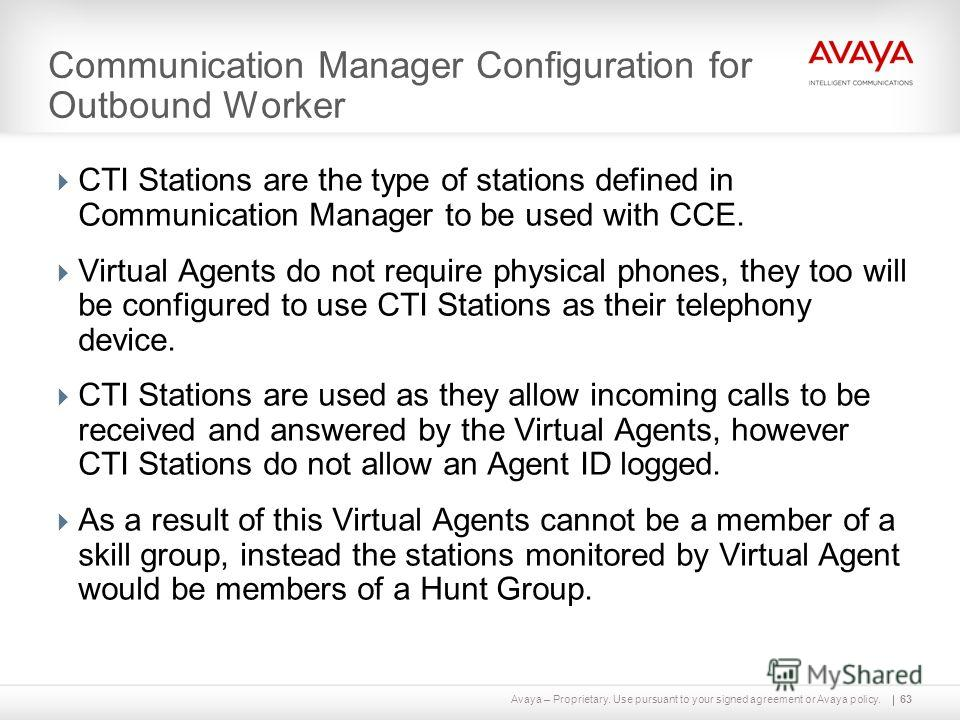 Avaya – Proprietary. Use pursuant to your signed agreement or Avaya policy. Communication Manager Configuration for Outbound Worker CTI Stations are the type of stations defined in Communication Manager to be used with CCE. Virtual Agents do not requ