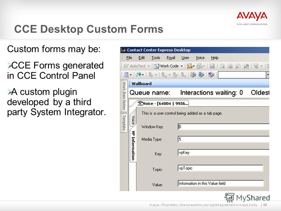 Avaya – Proprietary. Use pursuant to your signed agreement or Avaya policy. CCE Desktop Custom Forms Custom forms may be: CCE Forms generated in CCE Control Panel A custom plugin developed by a third party System Integrator. 68