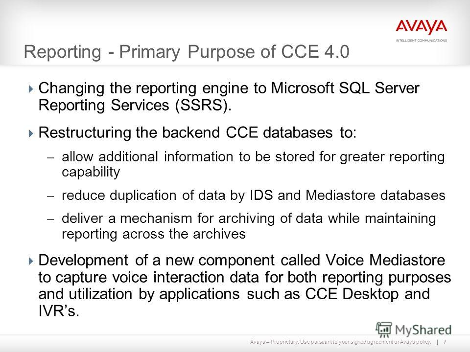 Avaya – Proprietary. Use pursuant to your signed agreement or Avaya policy. Reporting - Primary Purpose of CCE 4.0 Changing the reporting engine to Microsoft SQL Server Reporting Services (SSRS). Restructuring the backend CCE databases to: – allow ad