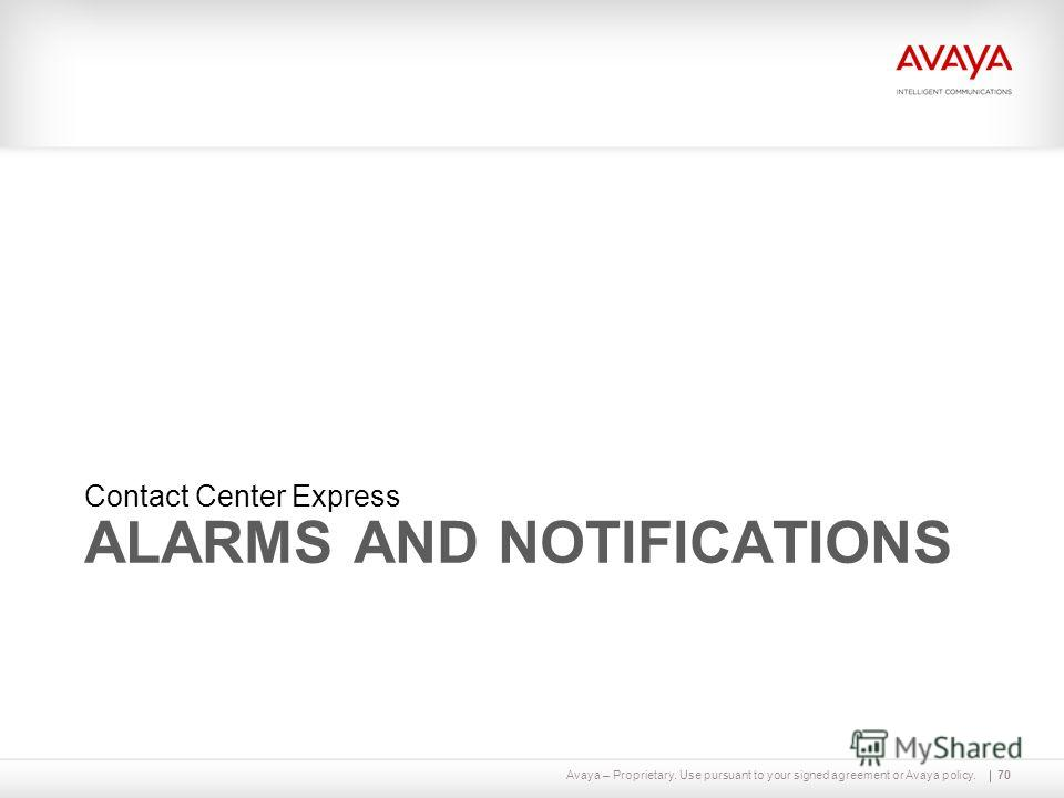 Avaya – Proprietary. Use pursuant to your signed agreement or Avaya policy. ALARMS AND NOTIFICATIONS Contact Center Express 70