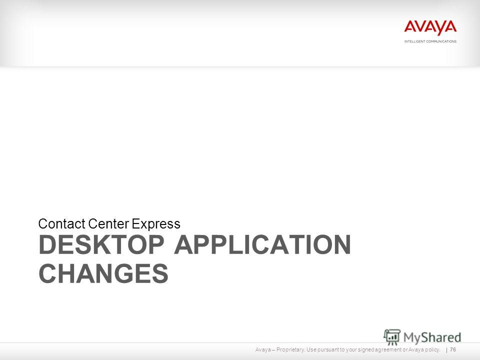 Avaya – Proprietary. Use pursuant to your signed agreement or Avaya policy. DESKTOP APPLICATION CHANGES Contact Center Express 76