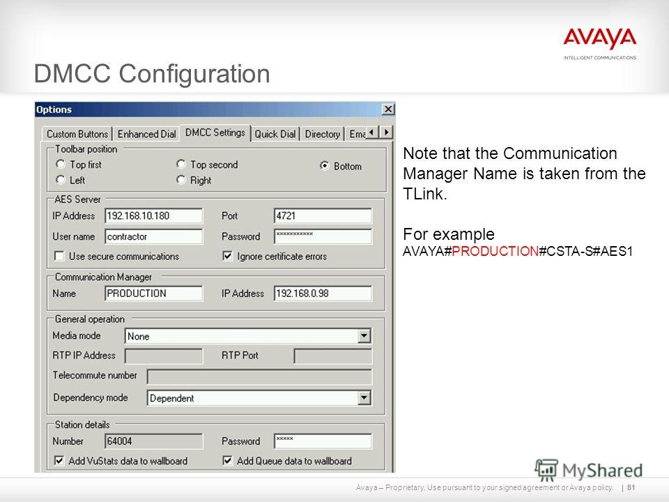 Avaya – Proprietary. Use pursuant to your signed agreement or Avaya policy. DMCC Configuration 81 Note that the Communication Manager Name is taken from the TLink. For example AVAYA#PRODUCTION#CSTA-S#AES1