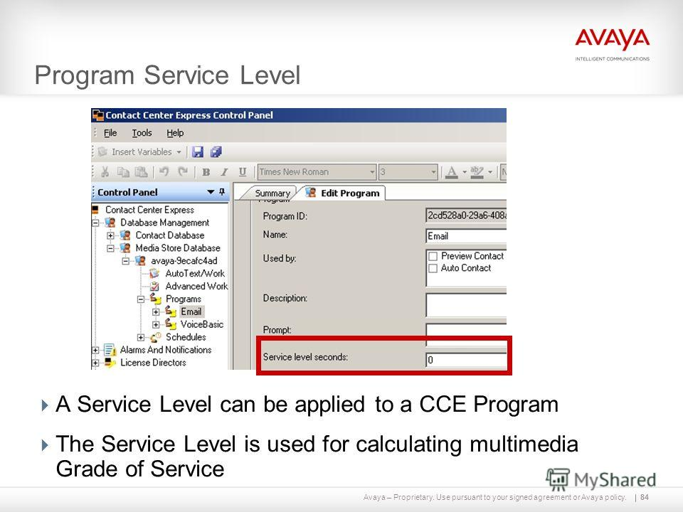 Avaya – Proprietary. Use pursuant to your signed agreement or Avaya policy. Program Service Level 84 A Service Level can be applied to a CCE Program The Service Level is used for calculating multimedia Grade of Service