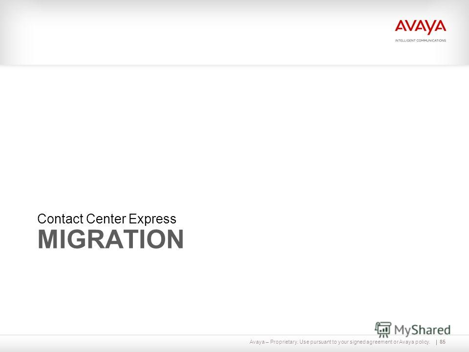 Avaya – Proprietary. Use pursuant to your signed agreement or Avaya policy. MIGRATION Contact Center Express 85