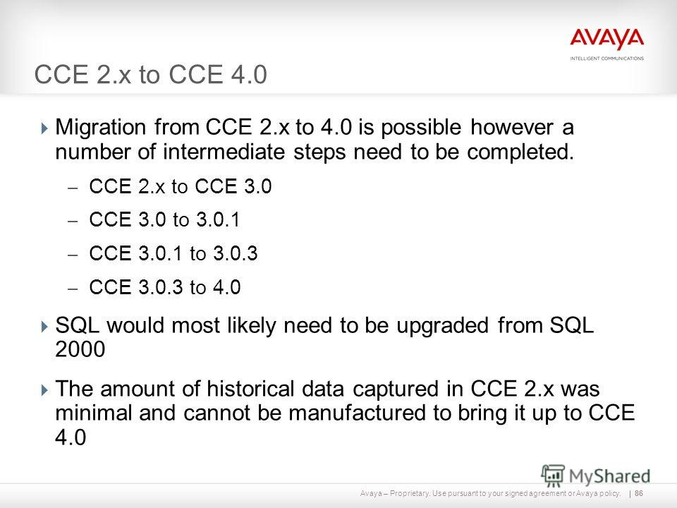 Avaya – Proprietary. Use pursuant to your signed agreement or Avaya policy. CCE 2. x to CCE 4.0 Migration from CCE 2. x to 4.0 is possible however a number of intermediate steps need to be completed. – CCE 2. x to CCE 3.0 – CCE 3.0 to 3.0.1 – CCE 3.0