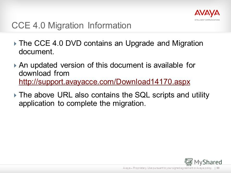 Avaya – Proprietary. Use pursuant to your signed agreement or Avaya policy. CCE 4.0 Migration Information The CCE 4.0 DVD contains an Upgrade and Migration document. An updated version of this document is available for download from http://support.av