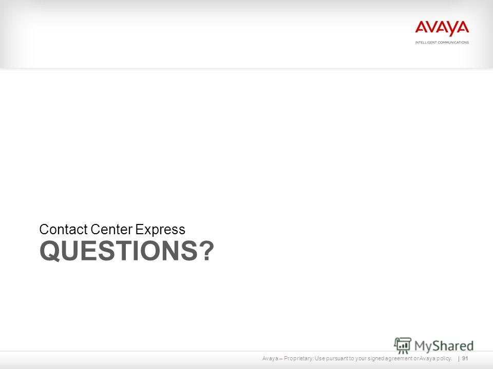 Avaya – Proprietary. Use pursuant to your signed agreement or Avaya policy. QUESTIONS? Contact Center Express 91