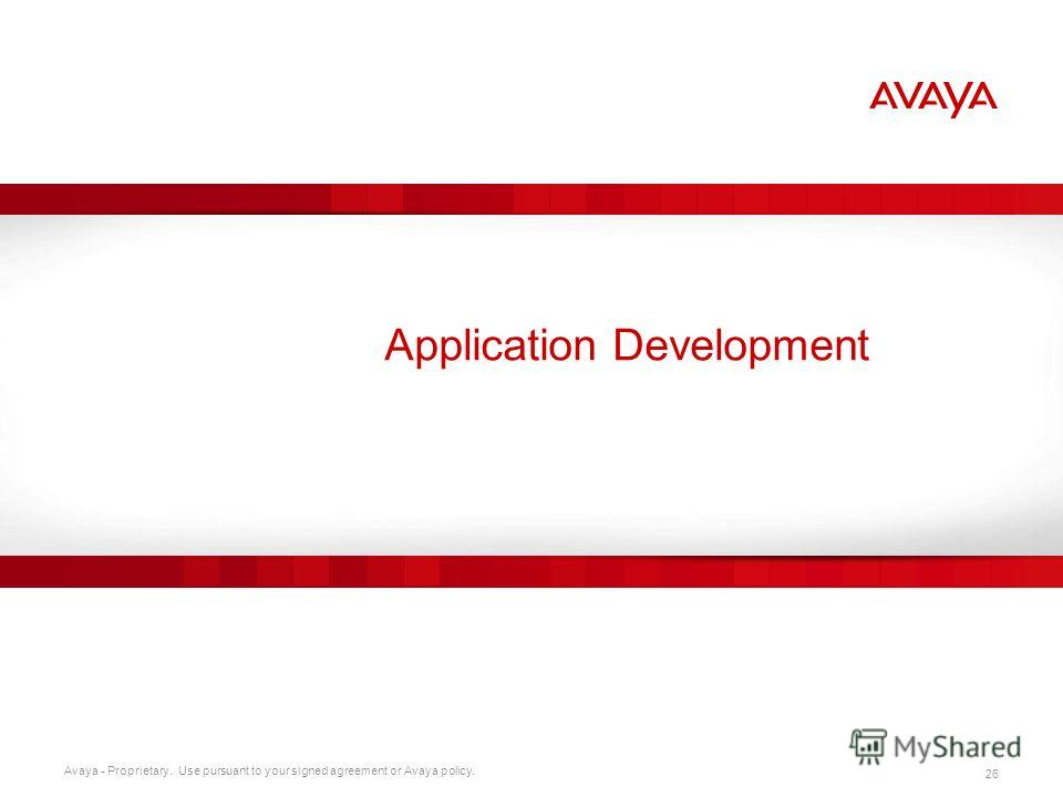 Avaya - Proprietary. Use pursuant to your signed agreement or Avaya policy. 26 Application Development