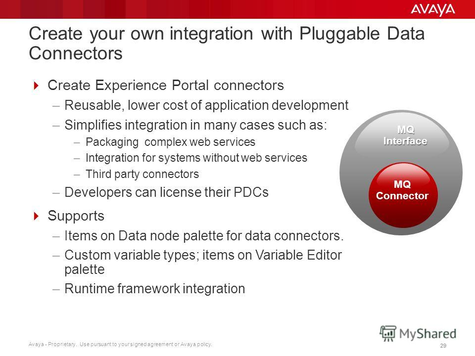 Avaya - Proprietary. Use pursuant to your signed agreement or Avaya policy. 29 Create your own integration with Pluggable Data Connectors Create Experience Portal connectors –Reusable, lower cost of application development –Simplifies integration in