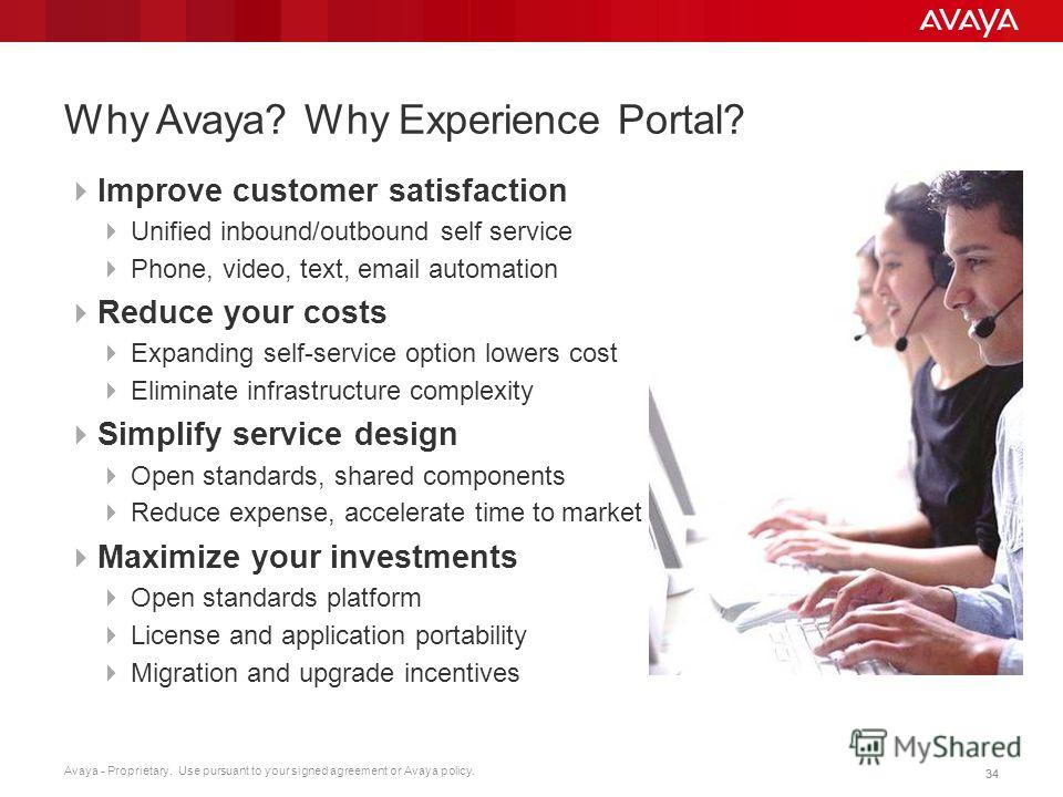 Avaya - Proprietary. Use pursuant to your signed agreement or Avaya policy. 34 Why Avaya? Why Experience Portal? Improve customer satisfaction Unified inbound/outbound self service Phone, video, text, email automation Reduce your costs Expanding self