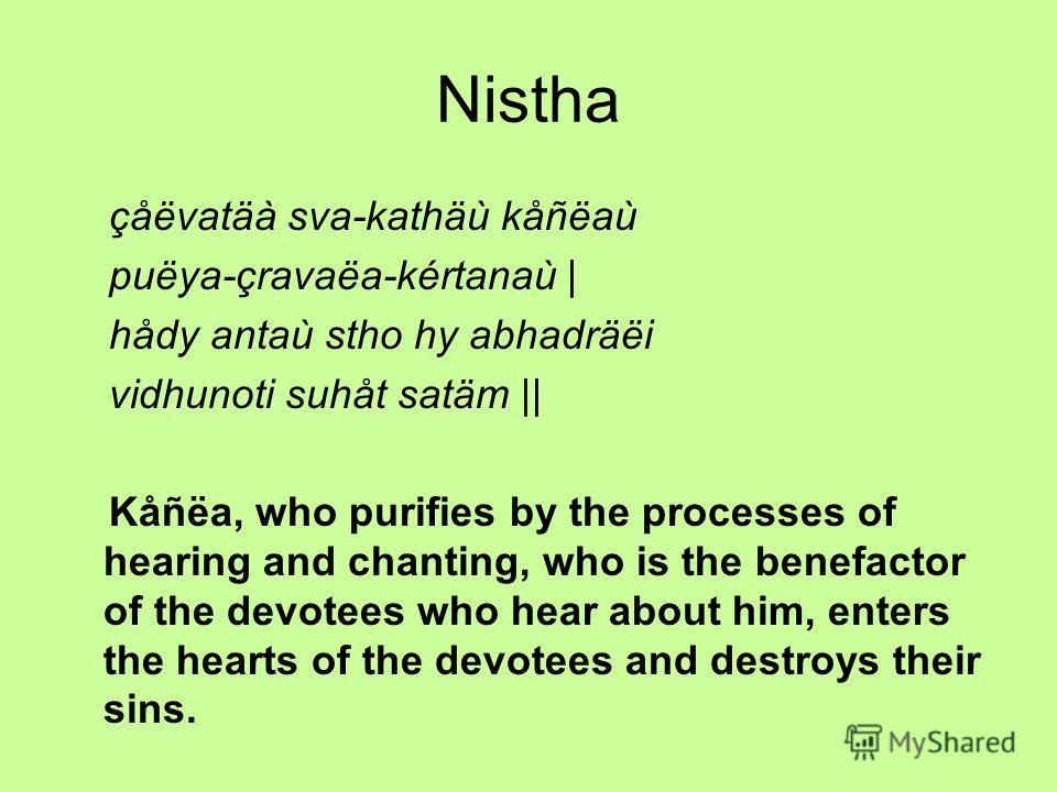 Nistha çåëvatäà sva-kathäù kåñëaù puëya-çravaëa-kértanaù | hådy antaù stho hy abhadräëi vidhunoti suhåt satäm || Kåñëa, who purifies by the processes of hearing and chanting, who is the benefactor of the devotees who hear about him, enters the hearts