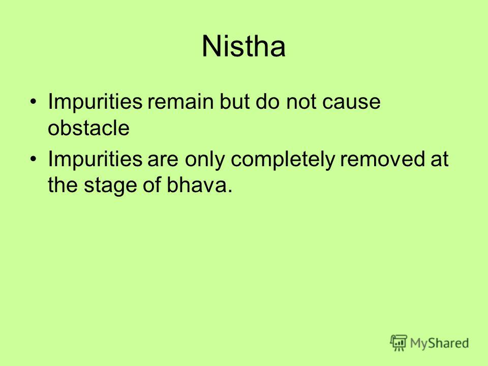 Nistha Impurities remain but do not cause obstacle Impurities are only completely removed at the stage of bhava.