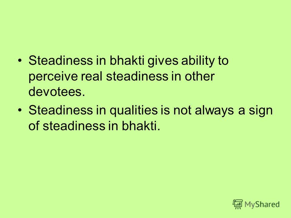 Steadiness in bhakti gives ability to perceive real steadiness in other devotees. Steadiness in qualities is not always a sign of steadiness in bhakti.