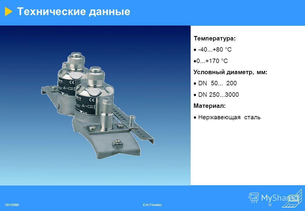 18/1/2000E+H Flowtec12 Технические данные Температура: -40...+80 °C 0...+170 °C Условный диаметр, мм: DN 50... 200 DN 250...3000 Материал: Нержавеющая сталь