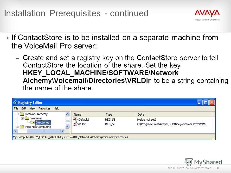 © 2009 Avaya Inc. All rights reserved.10 Installation Prerequisites - continued If ContactStore is to be installed on a separate machine from the VoiceMail Pro server: – Create and set a registry key on the ContactStore server to tell ContactStore th