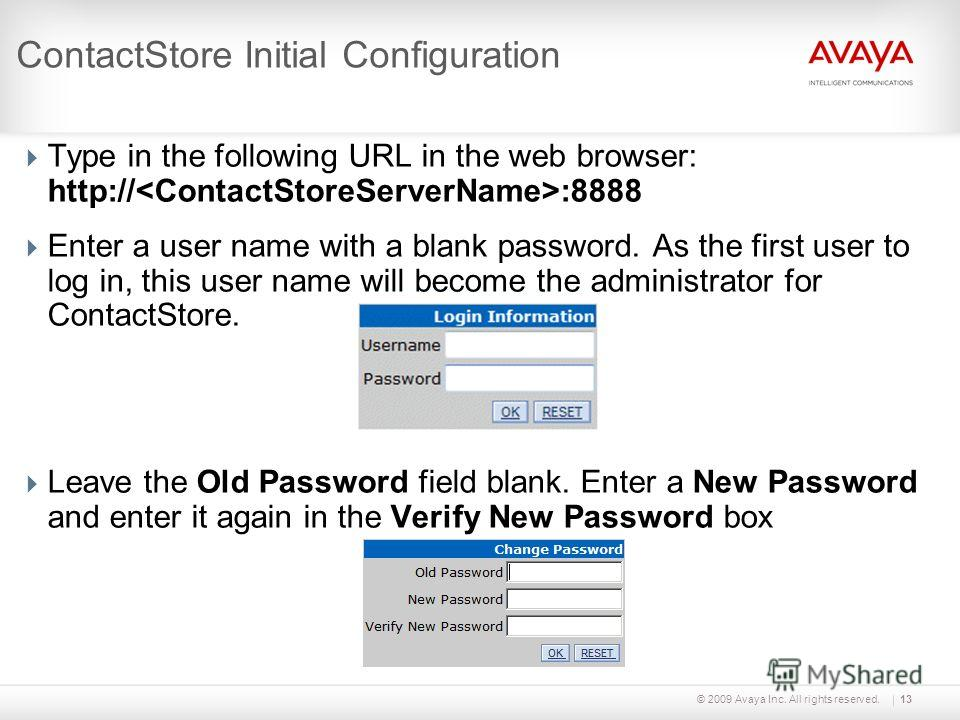 © 2009 Avaya Inc. All rights reserved.13 ContactStore Initial Configuration Type in the following URL in the web browser: http:// :8888 Enter a user name with a blank password. As the first user to log in, this user name will become the administrator