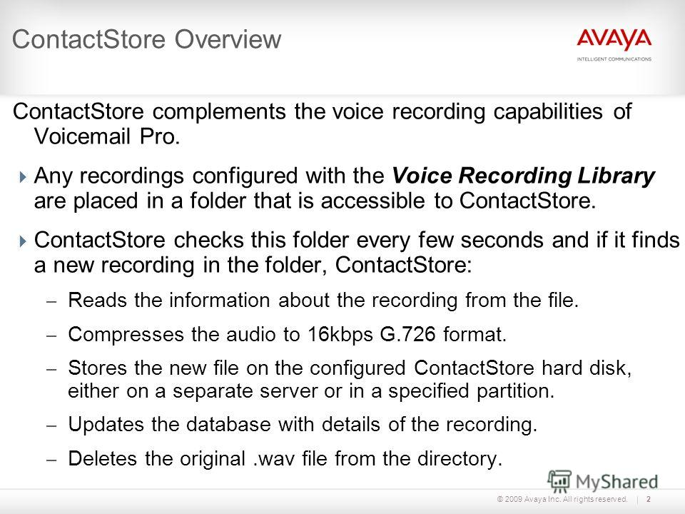 © 2009 Avaya Inc. All rights reserved.2 ContactStore Overview ContactStore complements the voice recording capabilities of Voicemail Pro. Any recordings configured with the Voice Recording Library are placed in a folder that is accessible to ContactS