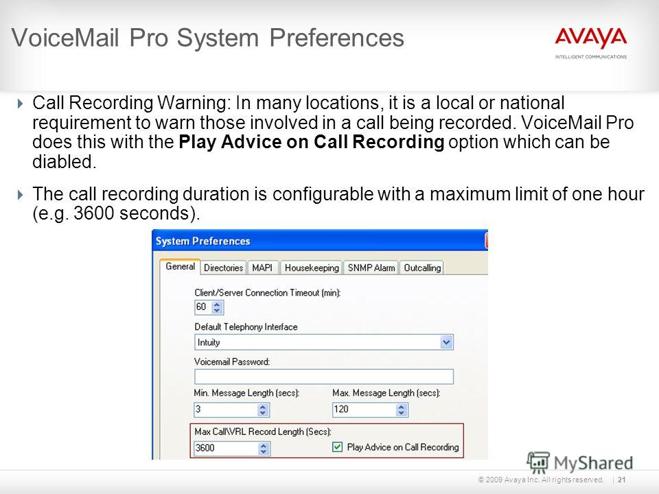 © 2009 Avaya Inc. All rights reserved.21 VoiceMail Pro System Preferences Call Recording Warning: In many locations, it is a local or national requirement to warn those involved in a call being recorded. VoiceMail Pro does this with the Play Advice o