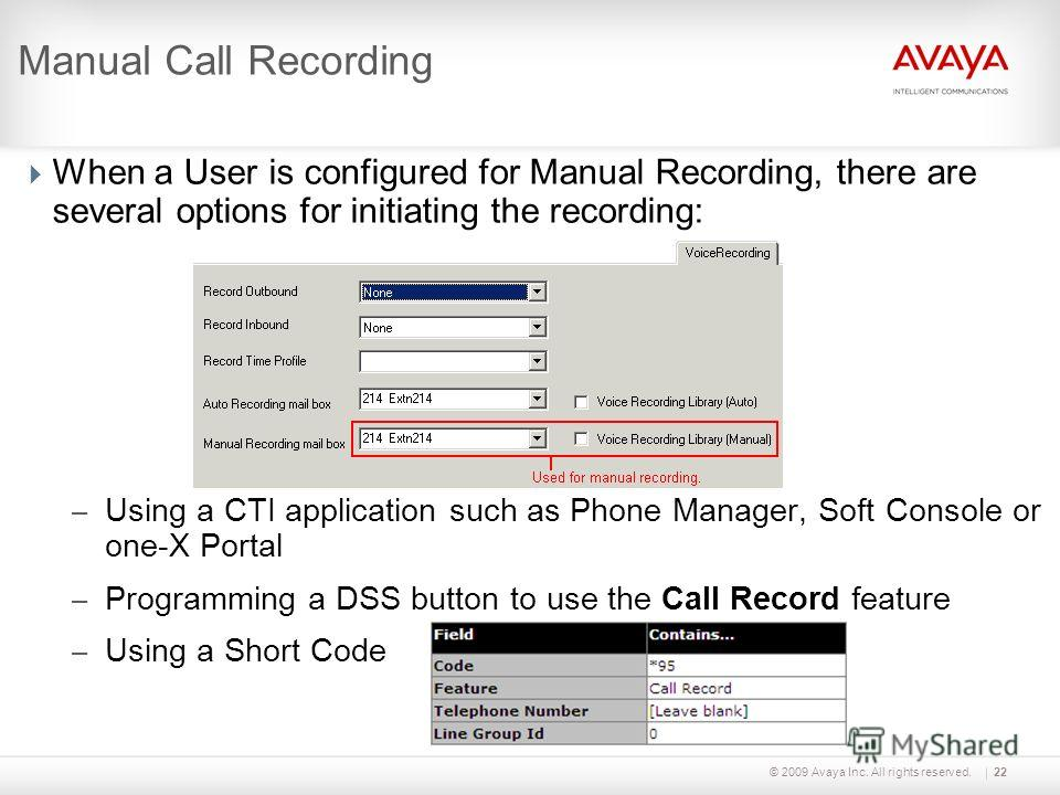 © 2009 Avaya Inc. All rights reserved.22 Manual Call Recording When a User is configured for Manual Recording, there are several options for initiating the recording: – Using a CTI application such as Phone Manager, Soft Console or one-X Portal – Pro
