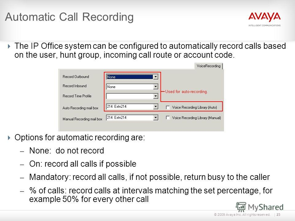 © 2009 Avaya Inc. All rights reserved.23 Automatic Call Recording The IP Office system can be configured to automatically record calls based on the user, hunt group, incoming call route or account code. Options for automatic recording are: – None: do